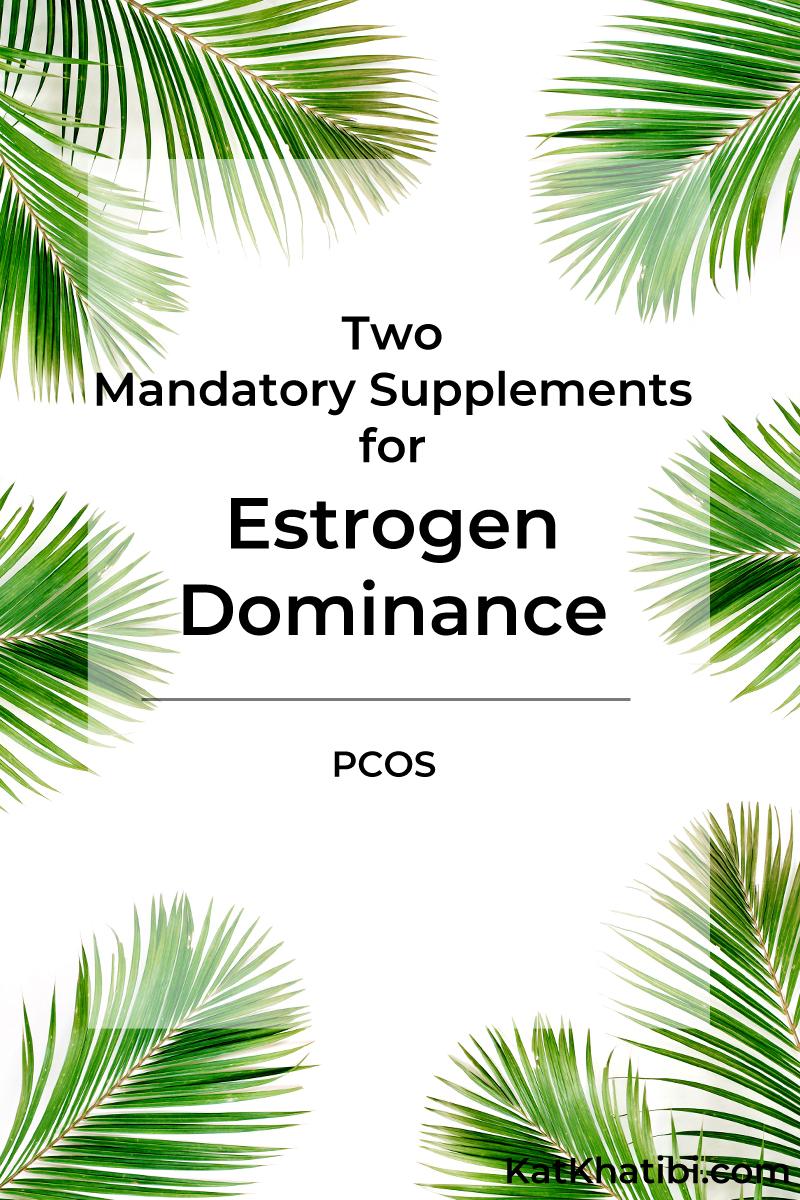 Two Mandatory Supplements for Estrogen Dominance